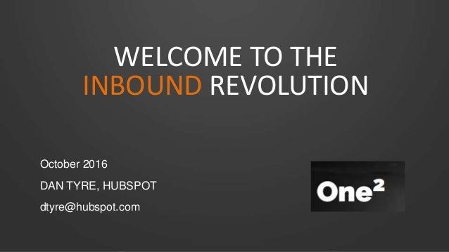WELCOME TO THE INBOUND REVOLUTION October 2016 DAN TYRE, HUBSPOT dtyre@hubspot.com