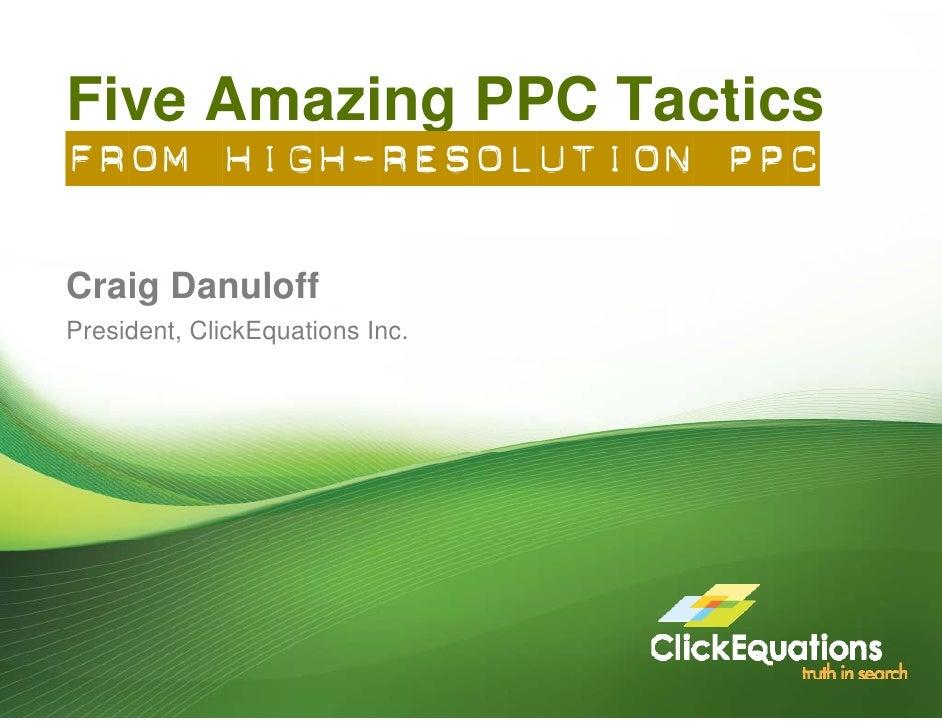 Five Amazing PPC Tactics From High-Resolution PPC  Craig Danuloff C i D     l ff President, ClickEquations Inc.