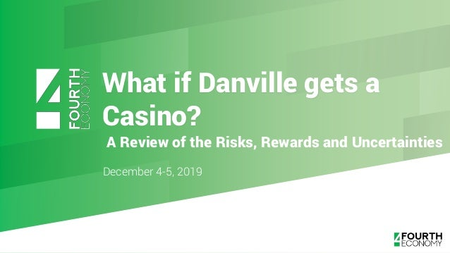What if Danville gets a Casino? December 4-5, 2019 A Review of the Risks, Rewards and Uncertainties