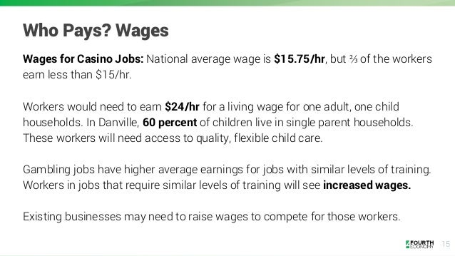 15 Who Pays? Wages Wages for Casino Jobs: National average wage is $15.75/hr, but ⅔ of the workers earn less than $15/hr. ...