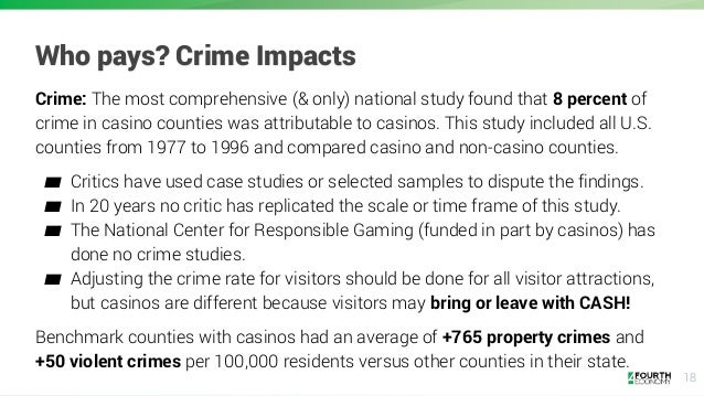 18 Who pays? Crime Impacts Crime: The most comprehensive (& only) national study found that 8 percent of crime in casino c...