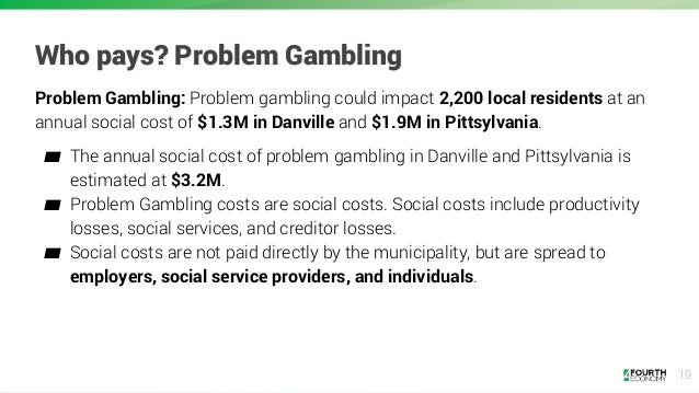 19 Who pays? Problem Gambling Problem Gambling: Problem gambling could impact 2,200 local residents at an annual social co...