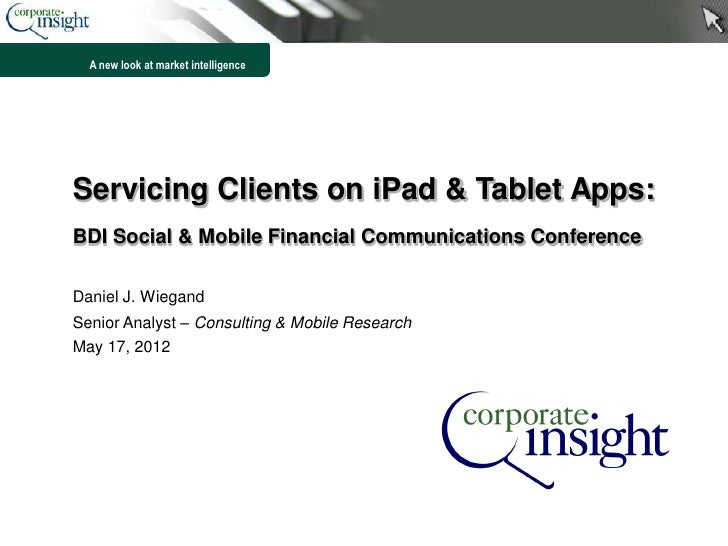 A new look at market intelligenceServicing Clients on iPad & Tablet Apps:BDI Social & Mobile Financial Communications Conf...