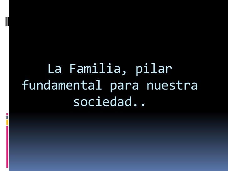 La Familia, pilarfundamental para nuestra       sociedad..
