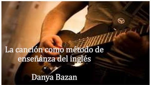 La canción como método de  enseñanza del inglés  Danya Bazan