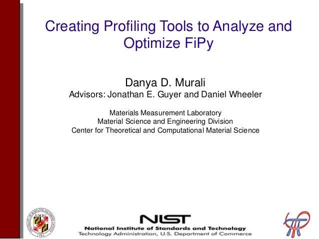 Creating Profiling Tools to Analyze and Optimize FiPy Danya D. Murali Advisors: Jonathan E. Guyer and Daniel Wheeler Mater...
