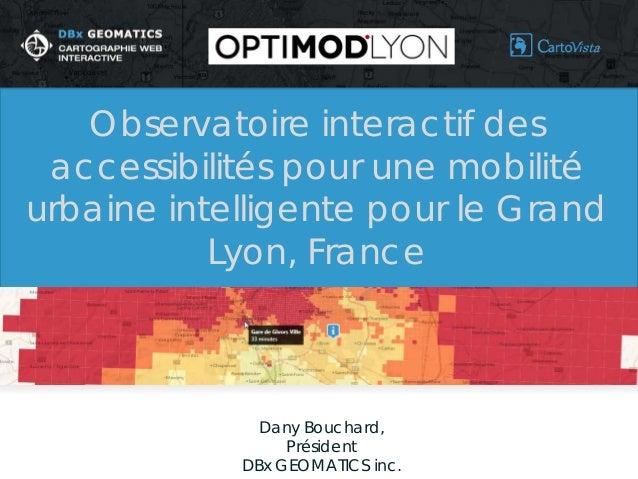 Dany Bouchard,  Président  DBx GEOMATICS inc.  Observatoire interactif des accessibilités pour une mobilité urbaine intell...