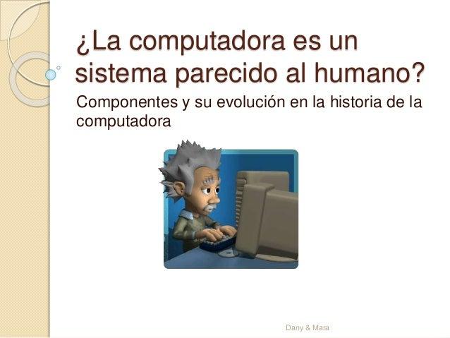 ¿La computadora es un sistema parecido al humano? Componentes y su evolución en la historia de la computadora Dany & Mara