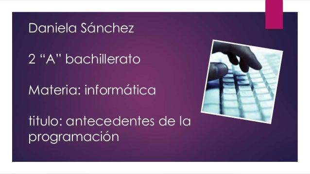 """Daniela Sánchez 2 """"A"""" bachillerato Materia: informática titulo: antecedentes de la programación"""