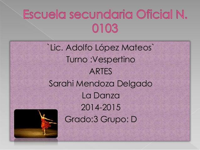 `Lic. Adolfo López Mateos` Turno :Vespertino ARTES Sarahi Mendoza Delgado La Danza 2014-2015 Grado:3 Grupo: D