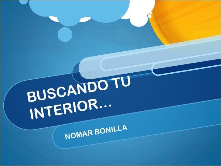 BUSCANDO TU INTERIOR…<br />NOMAR BONILLA<br />