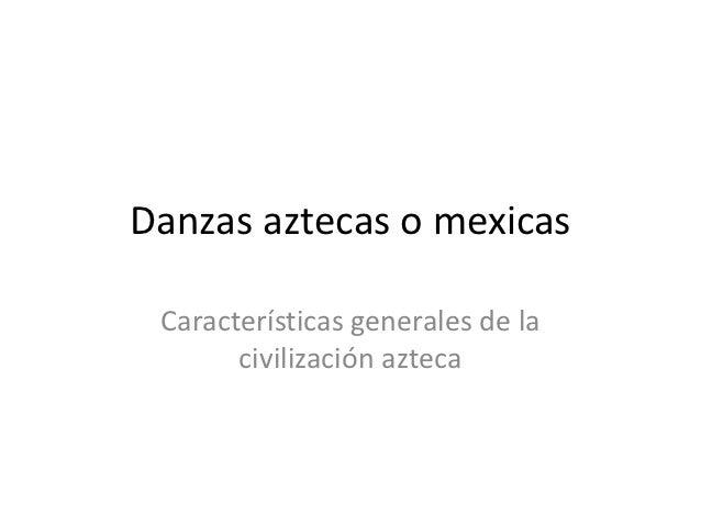 Danzas aztecas o mexicas Características generales de la       civilización azteca