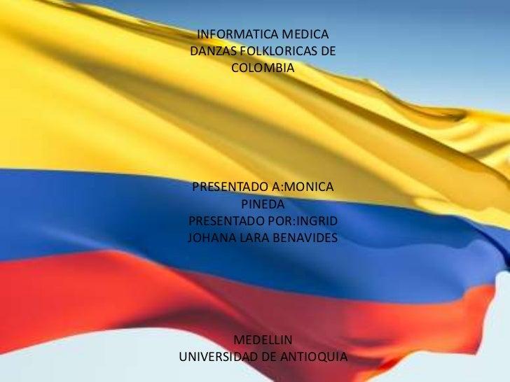 INFORMATICA MEDICA<br />DANZAS FOLKLORICAS DE COLOMBIA<br />PRESENTADO A:MONICA PINEDA<br />PRESENTADO POR:INGRID JOHANA L...