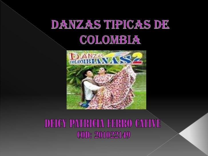 DANZAS TIPICAS DE COLOMBIA<br />DEICY PATRICIA FERRO CATIVE<br /> COD: 201022149<br />