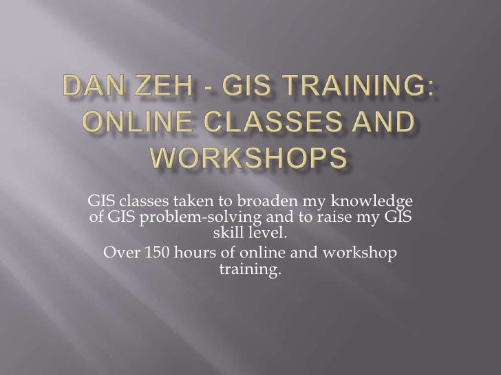 Dan Zeh - Gis Training: Online Classes and Workshops<br />GIS classes taken to broaden my knowledge of GIS problem-solving...