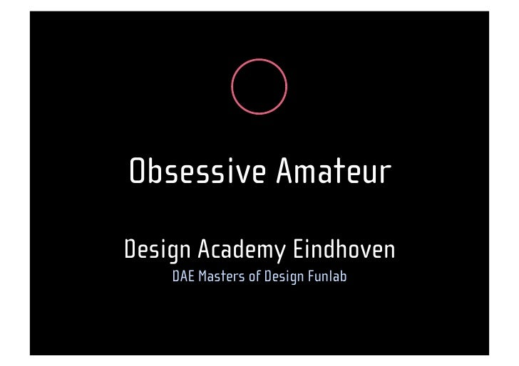 Obsessive Amateur                  , Design Academy Eindhoven     DAE Masters of Design Funlab
