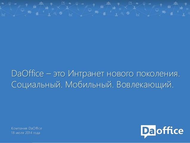 DaOffice – это Интранет нового поколения.  Социальный. Мобильный. Вовлекающий.  Компания DaOffice  18 июля 2014 года