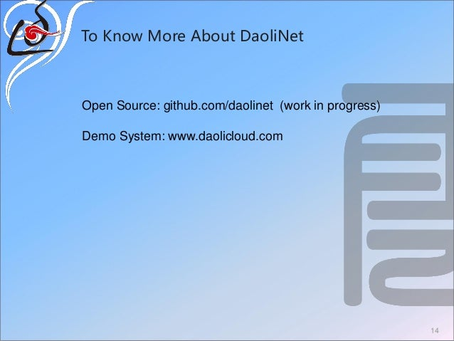 To Know More About DaoliNet 14 Open Source: github.com/daolinet (work in progress) Demo System: www.daolicloud.com