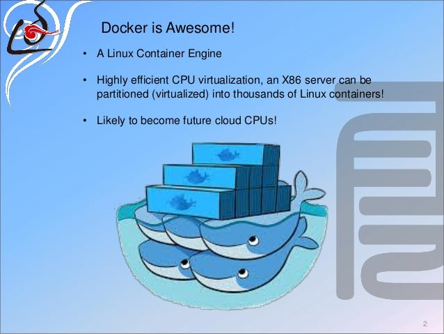 2 Docker is Awesome! • A Linux Container Engine • Highly efficient CPU virtualization, an X86 server can be partitioned (v...