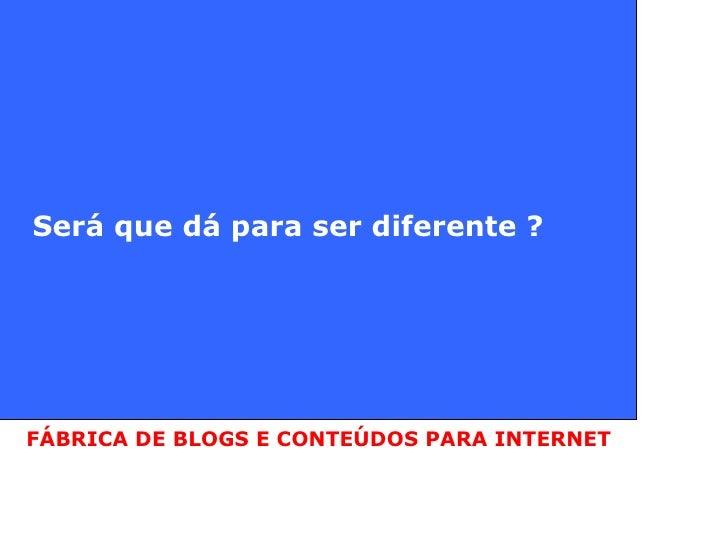 Será que dá para ser diferente ? FÁBRICA DE BLOGS E CONTEÚDOS PARA INTERNET