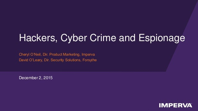 © 2015 Imperva, Inc. All rights reserved. Hackers, Cyber Crime and Espionage Cheryl O'Neil, Dir. Product Marketing, Imperv...