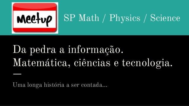 Da pedra a informação. Matemática, ciências e tecnologia. Uma longa história a ser contada... SP Math / Physics / Science