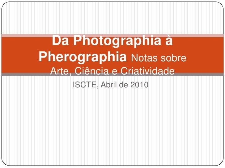 ISCTE, Abril de 2010<br />Da Photographia à Pherographia Notas sobre Arte, Ciência e Criatividade<br />