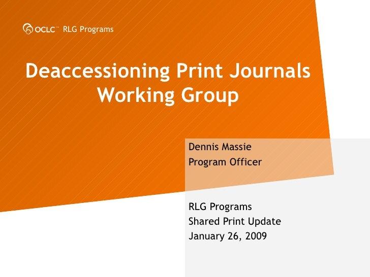 Deaccessioning Print Journals Working Group Dennis Massie Program Officer RLG Programs  Shared Print Update January 26, 2009