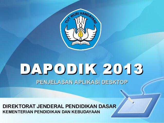 DAPODIK 2013DAPODIK 2013 DIREKTORAT JENDERAL PENDIDIKAN DASAR KEMENTERIAN PENDIDIKAN DAN KEBUDAYAAN PENJELASAN APLIKASI DE...