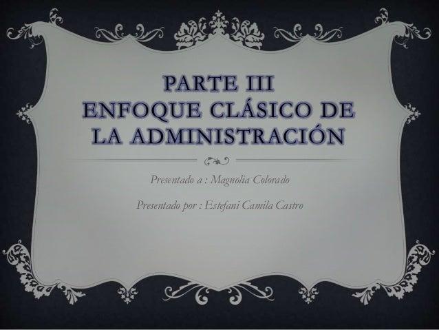 PARTE III ENFOQUE CLÁSICO DE LA ADMINISTRACIÓN Presentado a : Magnolia Colorado Presentado por : Estefani Camila Castro