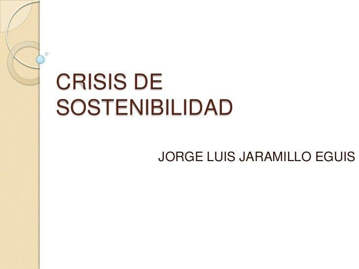 CRISIS DESOSTENIBILIDAD        JORGE LUIS JARAMILLO EGUIS