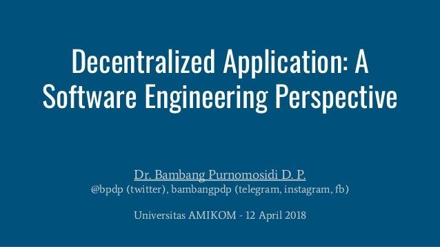 Decentralized Application: A Software Engineering Perspective Dr. Bambang Purnomosidi D. P. @bpdp (twitter), bambangpdp (t...