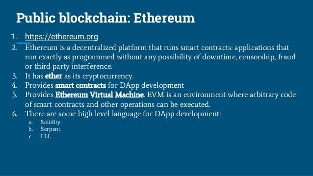 Public blockchain: Ethereum 1. https://ethereum.org 2. Ethereum is a decentralized platform that runs smart contracts: app...