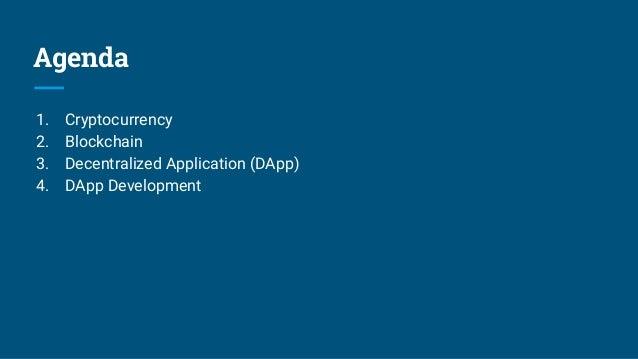 Agenda 1. Cryptocurrency 2. Blockchain 3. Decentralized Application (DApp) 4. DApp Development