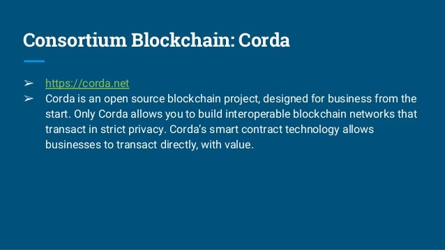 Consortium Blockchain: Corda ➢ https://corda.net ➢ Corda is an open source blockchain project, designed for business from ...