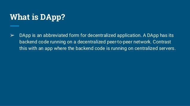 What is DApp? ➢ DApp is an abbreviated form for decentralized application. A DApp has its backend code running on a decent...