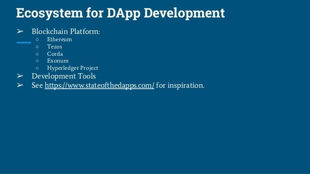 Ecosystem for DApp Development ➢ Blockchain Platform: ○ Ethereum ○ Tezos ○ Corda ○ Exonum ○ Hyperledger Project ➢ Developm...