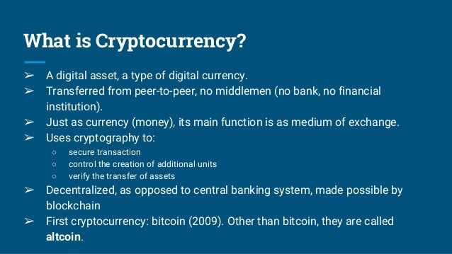 What is Cryptocurrency? ➢ A digital asset, a type of digital currency. ➢ Transferred from peer-to-peer, no middlemen (no b...
