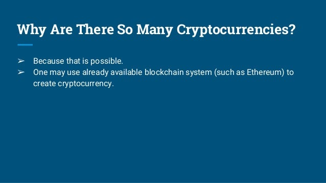 Why Are There So Many Cryptocurrencies? ➢ Because that is possible. ➢ One may use already available blockchain system (suc...