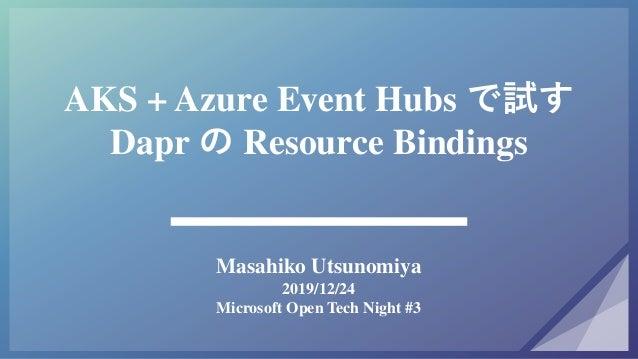 AKS + Azure Event Hubs で試す Dapr の Resource Bindings Masahiko Utsunomiya 2019/12/24 Microsoft Open Tech Night #3