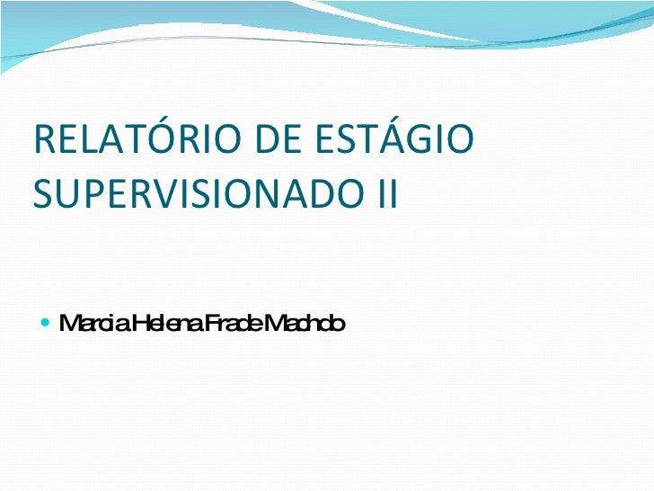 RELATÓRIO DE ESTÁGIO SUPERVISIONADO II <ul><li>Marcia Helena Frade Machdo </li></ul>