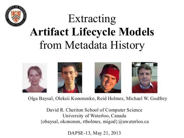 ExtractingArtifact Lifecycle Modelsfrom Metadata HistoryOlga Baysal, Oleksii Kononenko, Reid Holmes, Michael W. GodfreyDav...