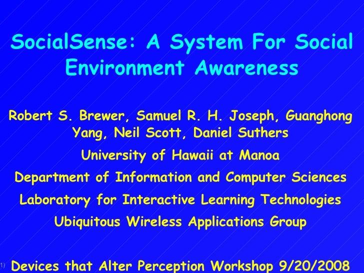 SocialSense: A System For Social Environment Awareness Robert S. Brewer, Samuel R. H. Joseph, Guanghong Yang, Neil Scott, ...