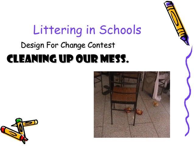 Littering in Schools Design For Change ContestDesign For Change Contest CLEANING UP OUR MESS.CLEANING UP OUR MESS.