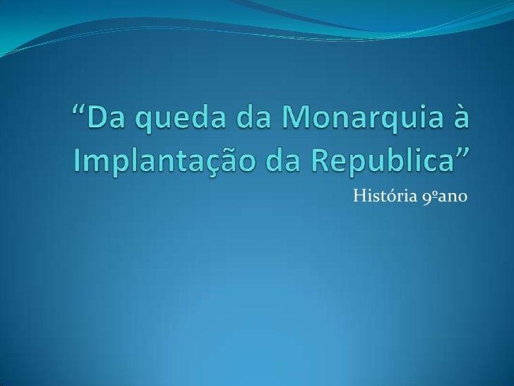 """""""Da queda da Monarquia à Implantação da Republica""""<br />História 9ºano<br />"""