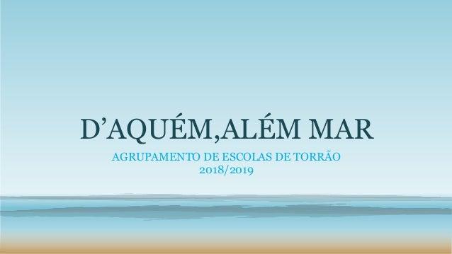 D'AQUÉM,ALÉM MAR AGRUPAMENTO DE ESCOLAS DE TORRÃO 2018/2019