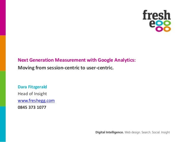 Next Generation Measurement with Google Analytics:Moving from session-centric to user-centric.Dara FitzgeraldHead of Insig...