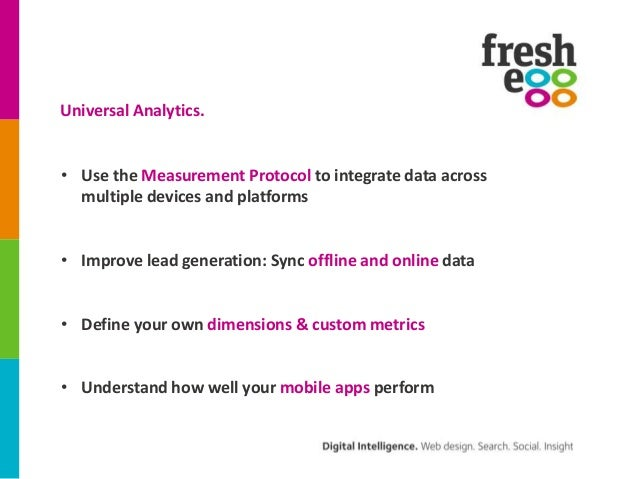 Universal Analytics.• Use the Measurement Protocol to integrate data across  multiple devices and platforms• Improve lead ...