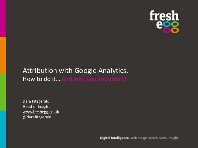 Attribution with Google Analytics. How to do it… and why you shouldn't!.  Dara Fitzgerald Head of Insight www.freshegg.co....