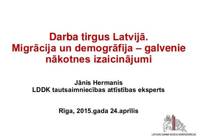1 Darba tirgus Latvijā. Migrācija un demogrāfija – galvenie nākotnes izaicinājumi Jānis Hermanis LDDK tautsaimniecības att...
